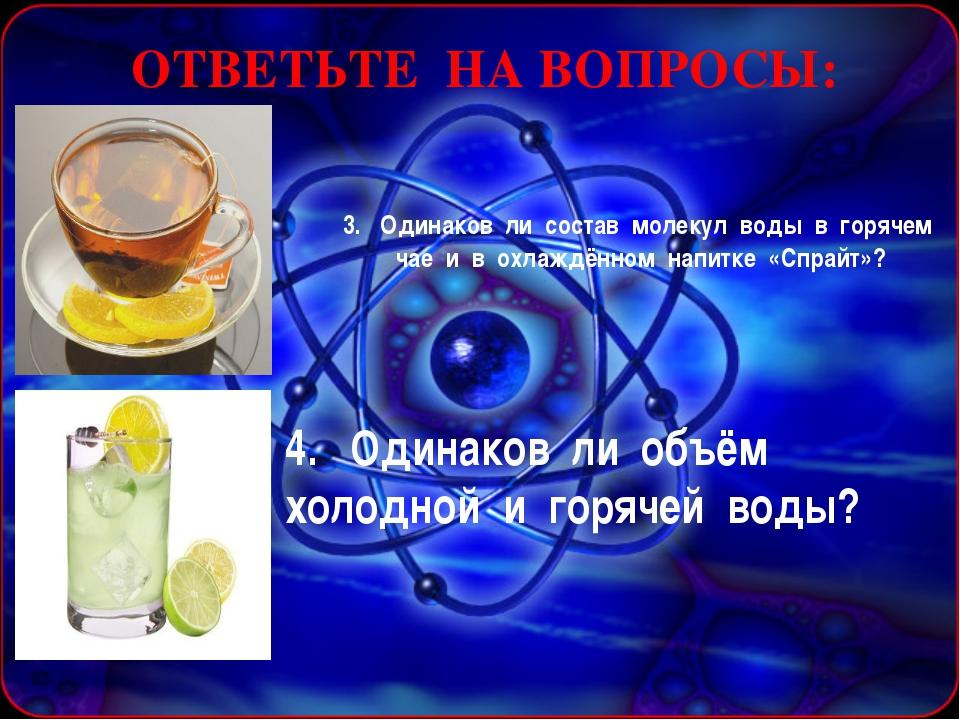 ОТВЕТЬТЕ НА ВОПРОСЫ: 3. Одинаков ли состав молекул воды в горячем чае и в охл...