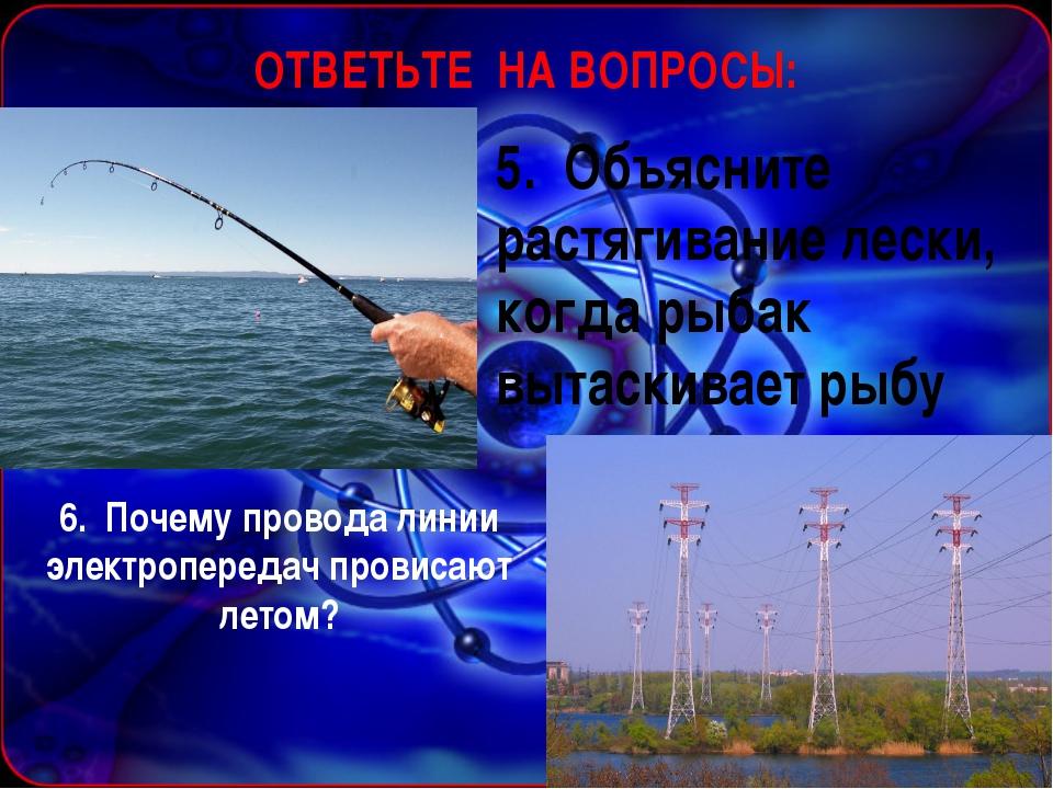 ОТВЕТЬТЕ НА ВОПРОСЫ: 5. Объясните растягивание лески, когда рыбак вытаскивае...