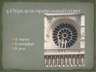 А. портал Б. контрфорс В. роза