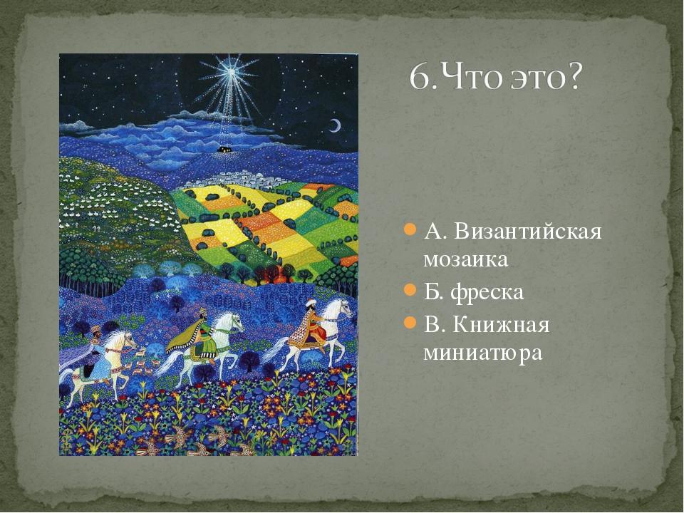 А. Византийская мозаика Б. фреска В. Книжная миниатюра