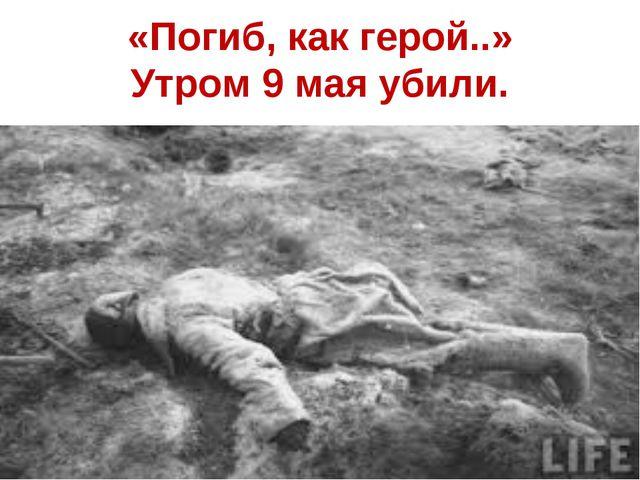 «Погиб, как герой..» Утром 9 мая убили.