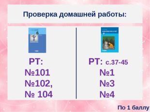 Проверка домашней работы: РТ: №101 №102, № 104 РТ: с.37-45 №1 №3 №4 По 1 баллу