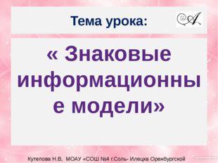 Тема урока: « Знаковые информационные модели» Кутепова Н.В, МОАУ «СОШ №4 г.Со