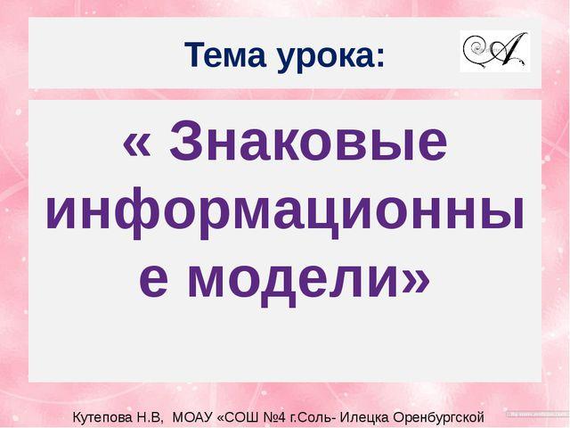 Тема урока: « Знаковые информационные модели» Кутепова Н.В, МОАУ «СОШ №4 г.Со...