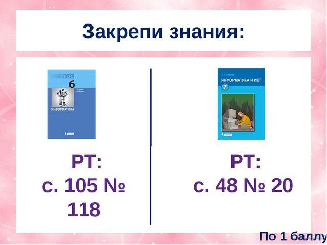 Закрепи знания: РТ: с. 48 № 20 РТ: с. 105 № 118 По 1 баллу