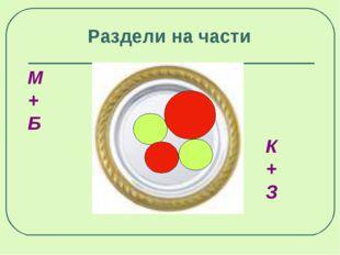 М + Б  К  +  З  Раздели на части