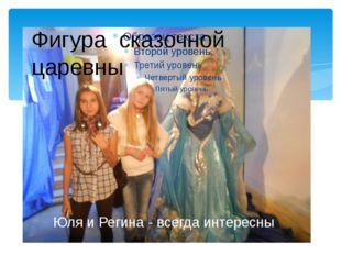 Юля и Регина - всегда интересны Фигура сказочной царевны