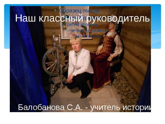 Наш классный руководитель Балобанова С.А. - учитель истории