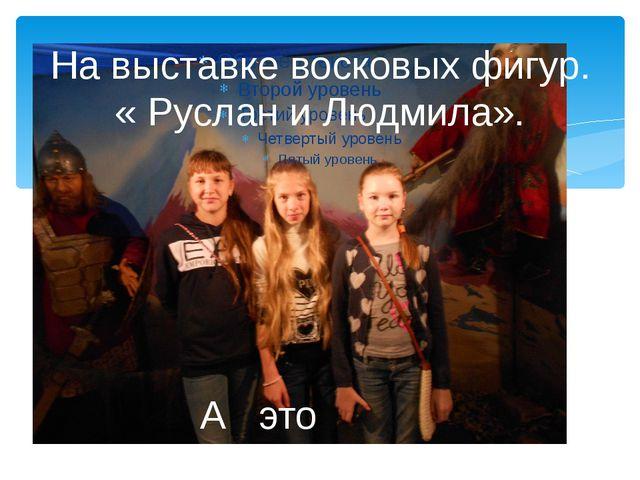 На выставке восковых фигур. « Руслан и Людмила». А это мы.