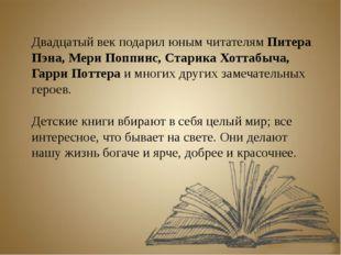 Двадцатый век подарил юным читателям Питера Пэна, Мери Поппинс, Старика Хотта