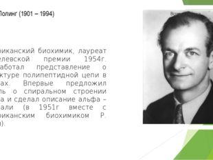Лайнус Полинг (1901 – 1994) американский биохимик, лауреат Нобелевской премии