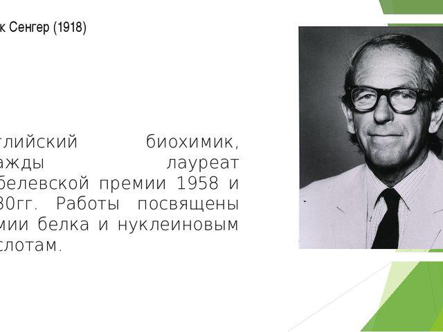 Фредерик Сенгер (1918) английский биохимик, дважды лауреат Нобелевской премии...