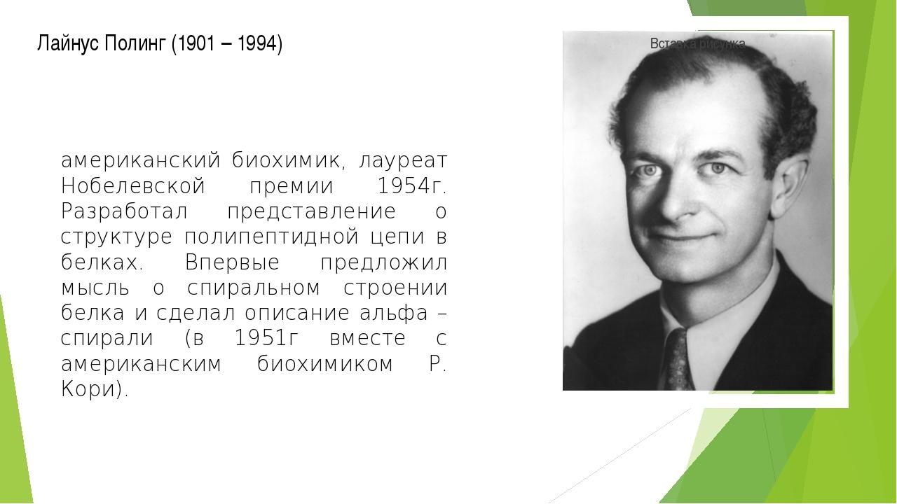 Лайнус Полинг (1901 – 1994) американский биохимик, лауреат Нобелевской премии...