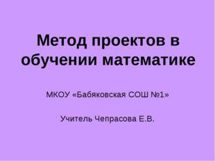 Метод проектов в обучении математике МКОУ «Бабяковская СОШ №1» Учитель Чепрас
