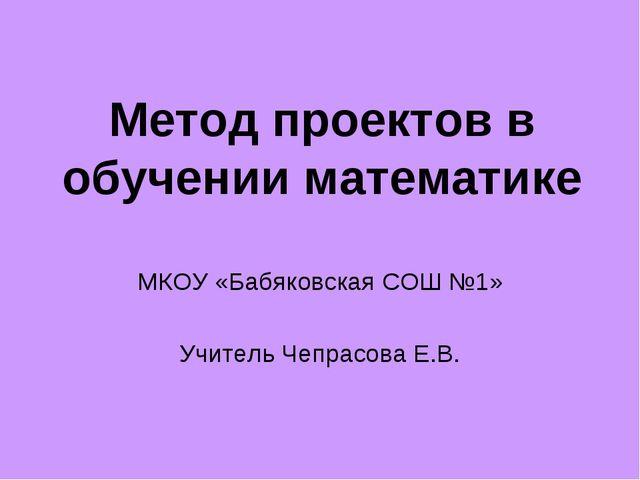Метод проектов в обучении математике МКОУ «Бабяковская СОШ №1» Учитель Чепрас...