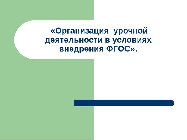 «Организация урочной деятельности в условиях внедрения ФГОС».