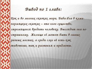 Вывод по 1 главе:  Как и во многих сказках мира, Баба-Яга в коми- пермяцких