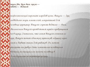Вакуль (Ва, Куль васа, чукля — «кривой») — Водяной мифологический персонаж н