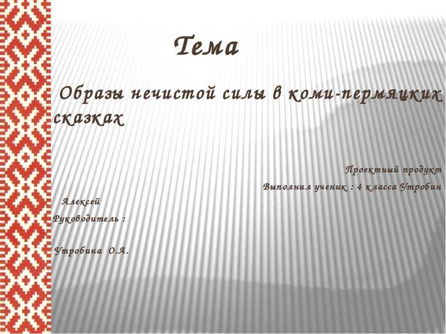 Тема Образы нечистой силы в коми-пермяцких сказках Проектный продукт Выполни...
