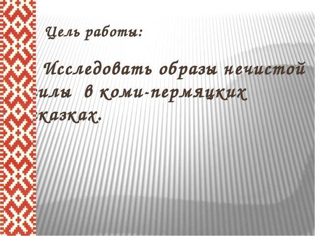 Цельработы: Исследовать образы нечистой силы в коми-пермяцких сказках.