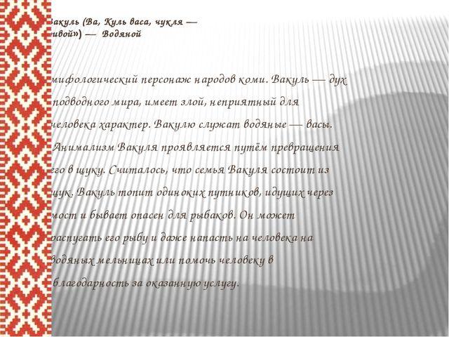 Вакуль (Ва, Куль васа, чукля — «кривой») — Водяной мифологический персонаж н...