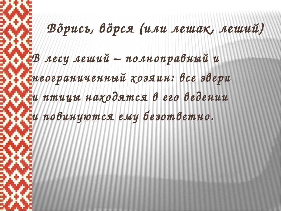 Вöрись, вöрся (или лешак, леший) В лесу леший – полноправный и неограниченны...