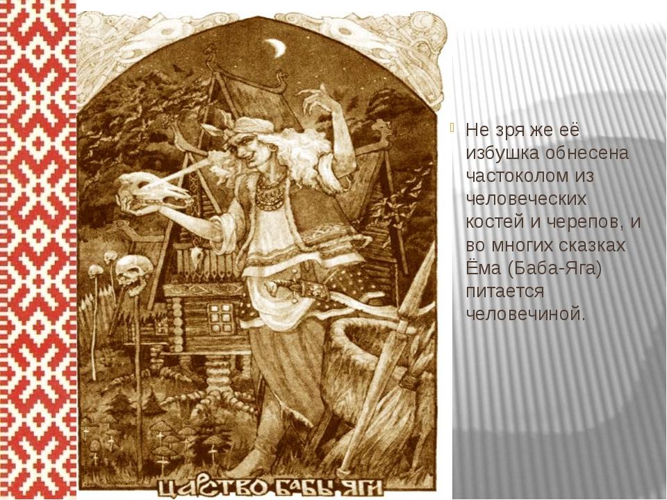 Не зря же её избушка обнесена частоколом из человеческих костей и черепов, и...