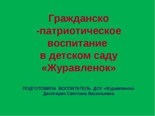 Гражданско -патриотическое воспитание в детском саду «Журавленок» ПОДГОТОВИЛА