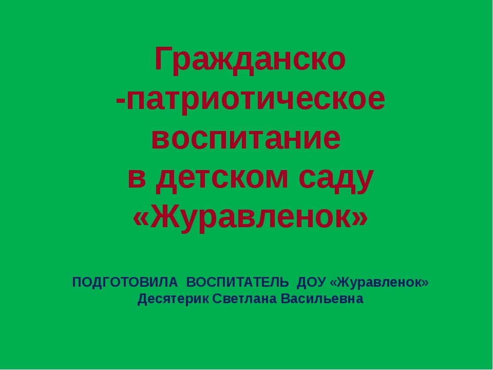 Гражданско -патриотическое воспитание в детском саду «Журавленок» ПОДГОТОВИЛА...