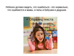 Ребенок должен видеть, что ошибаться –это нормально, что ошибаются и мамы, и
