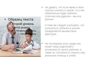 Не думать, что если мама и папа хорошо учились в школе, то у них обязательно