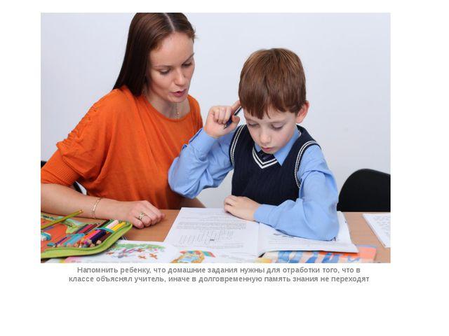 Напомнить ребенку, что домашние задания нужны для отработки того, что в клас...