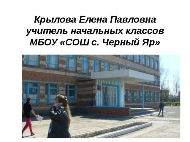 Крылова Елена Павловна учитель начальных классов МБОУ «СОШ с. Черный Яр»