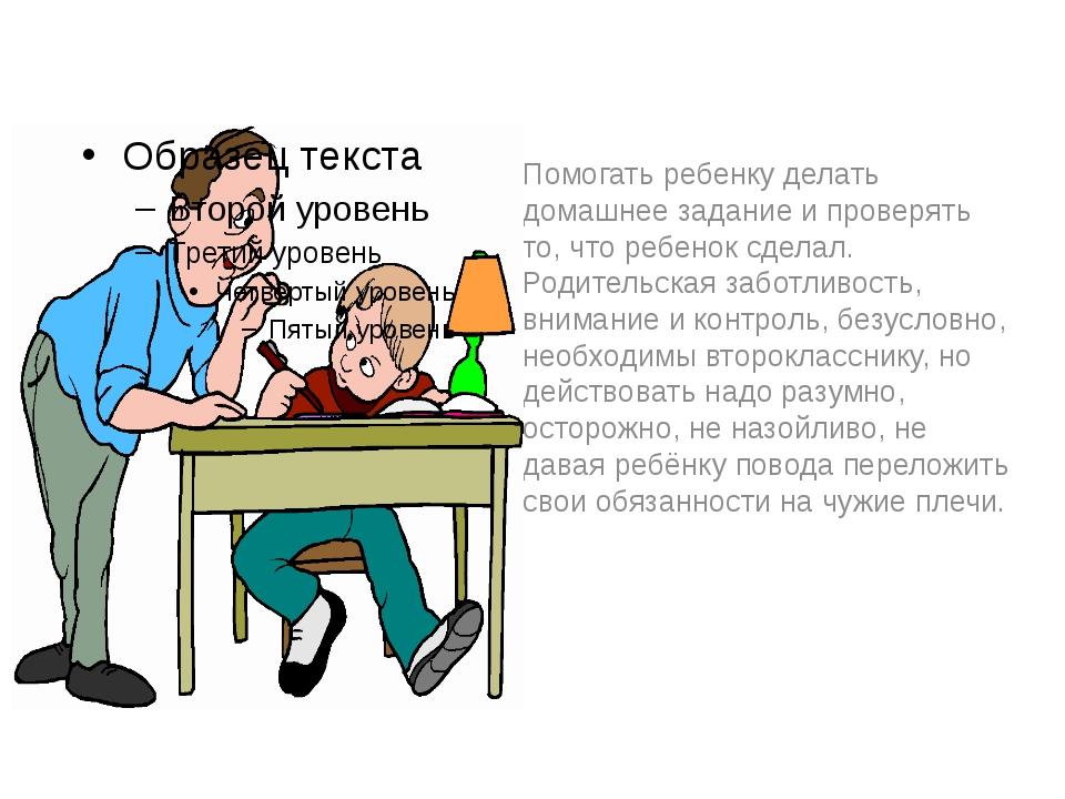 Помогать ребенку делать домашнее задание и проверять то, что ребенок сделал....