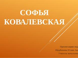 СОФЬЯ КОВАЛЕВСКАЯ Презентацию подготовила: Щербакова Юлия Анатольевна Учитель