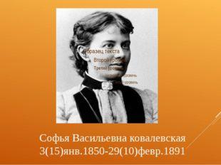 Софья Васильевна ковалевская 3(15)янв.1850-29(10)февр.1891