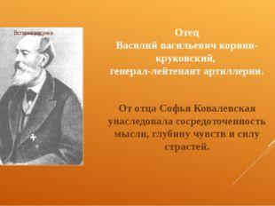 Отец Василий васильевич корвин-круковский, генерал-лейтенант артиллерии. От о