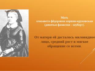 Мать елизавета фёдоровна корвин-круковская (девичья фамилия – шуберт). От мат