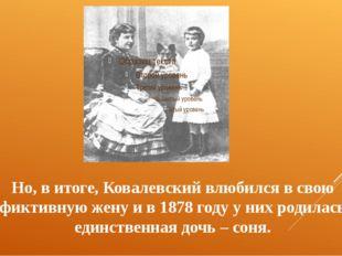 Но, в итоге, Ковалевский влюбился в свою фиктивную жену и в 1878 году у них р