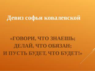 Девиз софьи ковалевской «ГОВОРИ, ЧТО ЗНАЕШЬ; ДЕЛАЙ, ЧТО ОБЯЗАН; И ПУСТЬ БУДЕТ