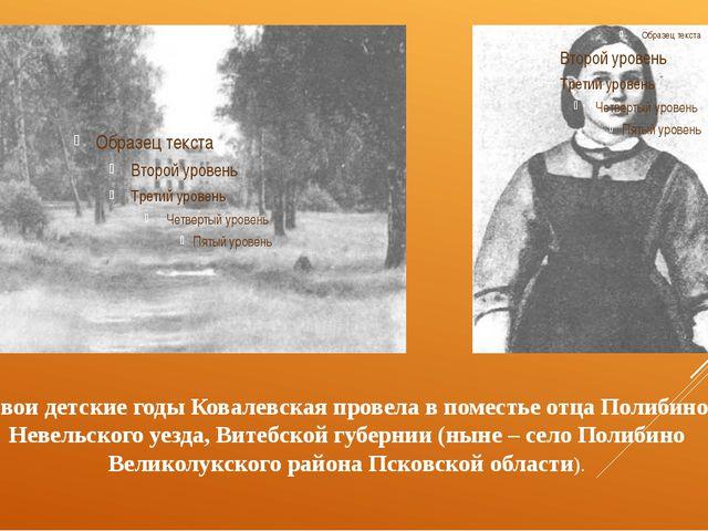 свои детские годы Ковалевская провела в поместье отца Полибино Невельского у...