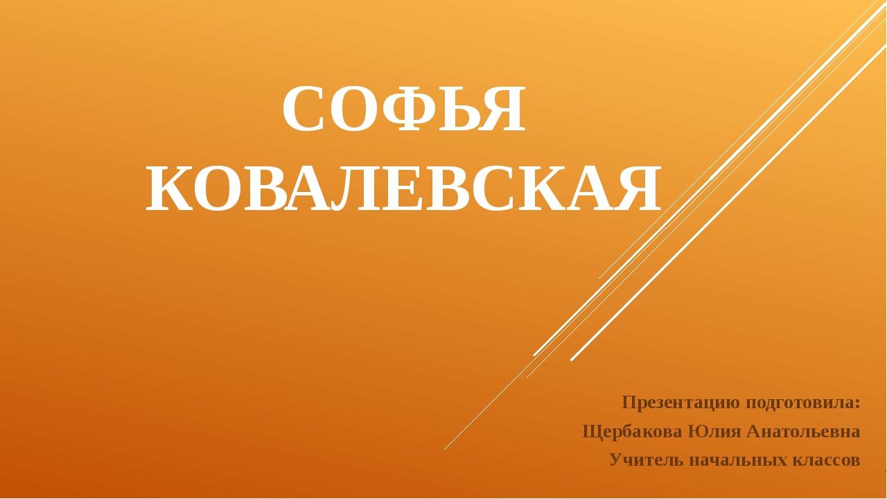 СОФЬЯ КОВАЛЕВСКАЯ Презентацию подготовила: Щербакова Юлия Анатольевна Учитель...