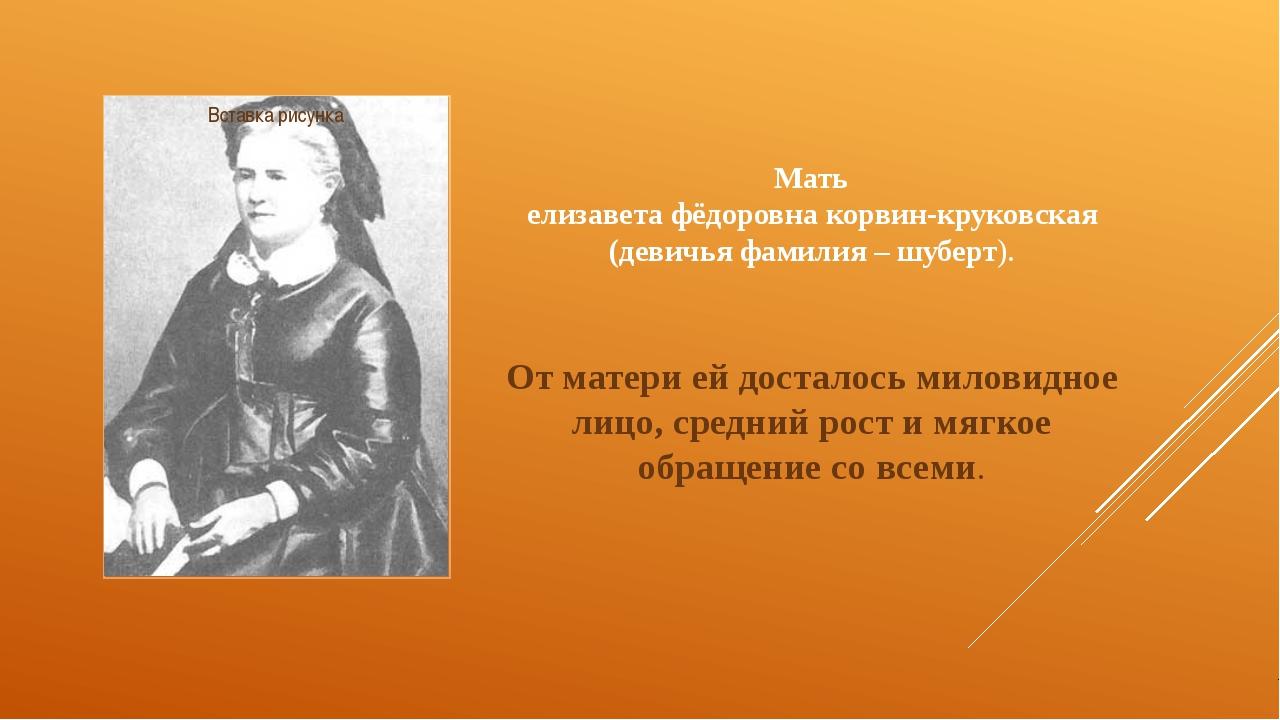 Мать елизавета фёдоровна корвин-круковская (девичья фамилия – шуберт). От мат...