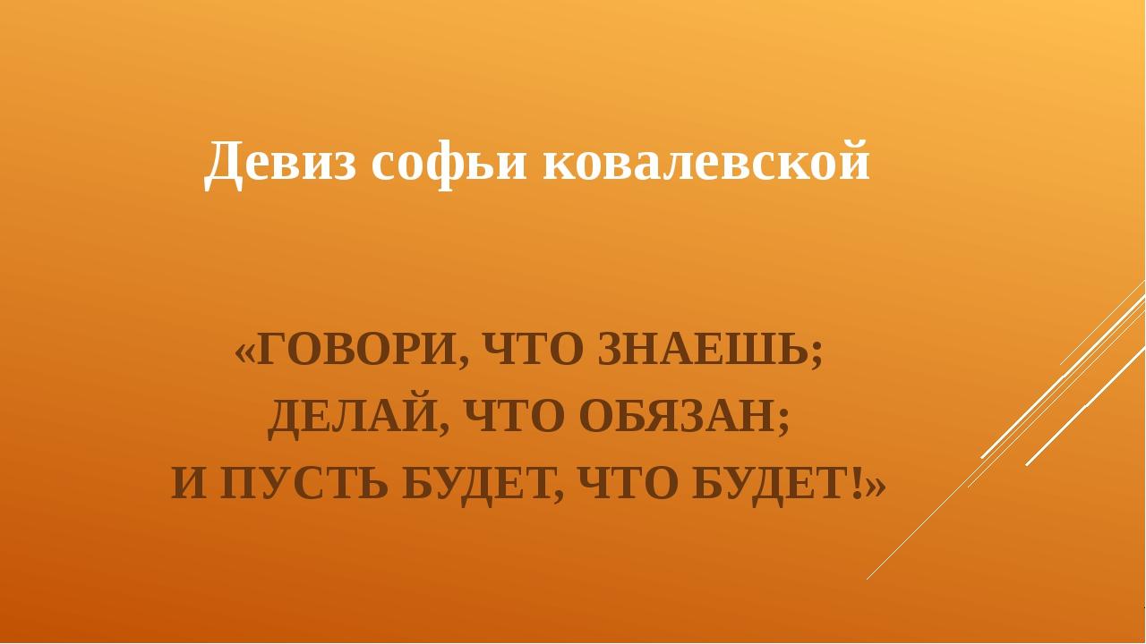 Девиз софьи ковалевской «ГОВОРИ, ЧТО ЗНАЕШЬ; ДЕЛАЙ, ЧТО ОБЯЗАН; И ПУСТЬ БУДЕТ...