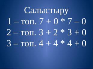 Салыстыру 1 – топ. 7 + 0 * 7 – 0 2 – топ. 3 + 2 * 3 + 0 3 – топ. 4 + 4 * 4 + 0