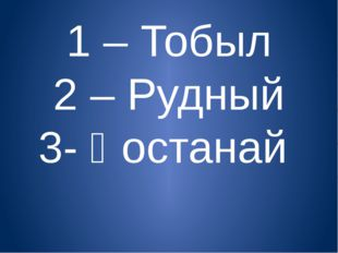 1 – Тобыл 2 – Рудный 3- Қостанай