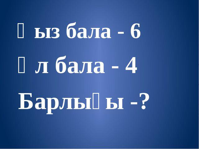 Қыз бала - 6 Ұл бала - 4 Барлығы -?