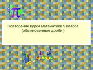 Повторение курса математики 5 класса (обыкновенные дроби )