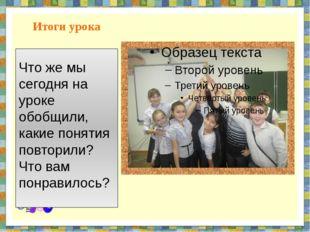 Итоги урока Что же мы сегодня на уроке обобщили, какие понятия повторили? Что