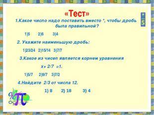 «Тест» 1.Какое число надо поставить вместо *, чтобы дробь была правильной? 1)